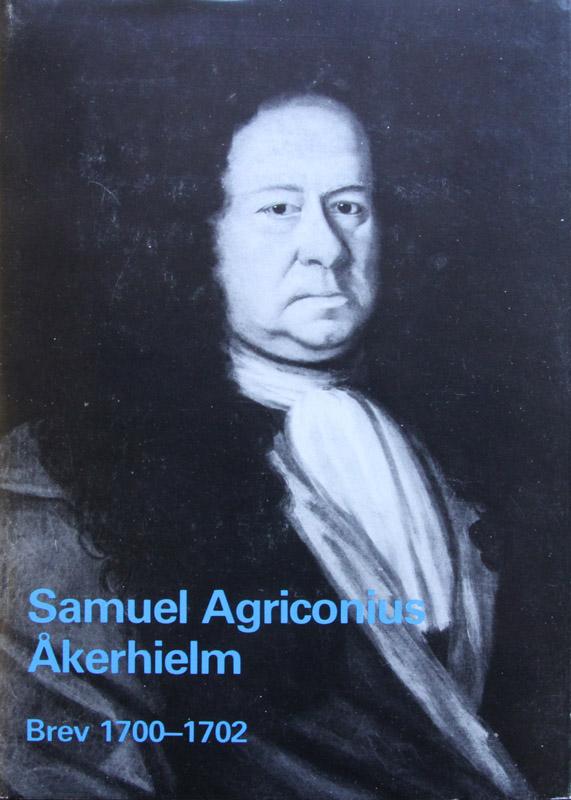 Samuel Agriconius Åkerhielms brev till Josias Cederhielm och Mauritz Vellingk 1700—1702